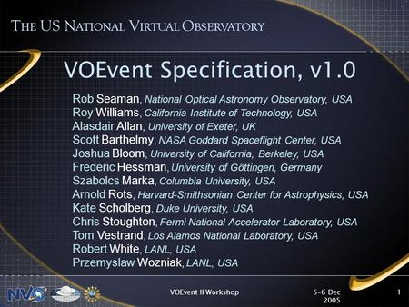 5-6 Dec 2005 VOEvent II Workshop1 VOEvent Specification, v1.0 T HE US N ATIONAL V IRTUAL O BSERVATORY Rob Seaman, National Optical Astronomy Observatory,