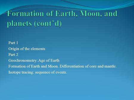 Part 1 Origin of the elements Part 2 Geochronometry: Age of Earth Formation of Earth and Moon. Differentiation of core and mantle. Isotope tracing: sequence.