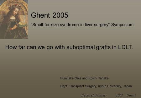 "How far can we go with suboptimal grafts in LDLT. Fumitaka Oike and Koichi Tanaka Dept. Transplant Surgery, Kyoto University, Japan ""Small-for-size syndrome."