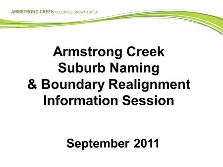 Armstrong Creek Suburb Naming & Boundary Realignment Information Session September 2011.