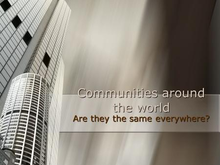 Communities around the world Are they the same everywhere?