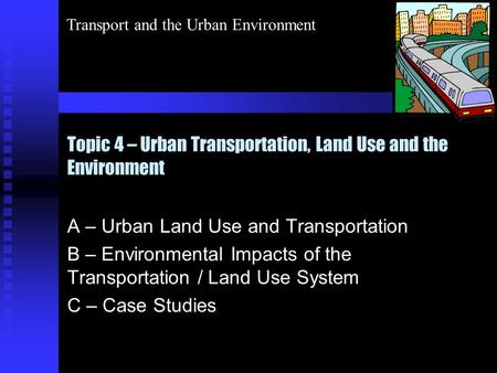 Transport and the Urban Environment <strong>Topic</strong> 4 – Urban Transportation, Land Use and the Environment A – Urban Land Use and Transportation B – Environmental.