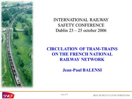 IRSC DUBLIN 23-25 OCTOBER 2006 vue n°1 INTERNATIONAL RAILWAY SAFETY CONFERENCE Dublin 23 – 25 october 2006 CIRCULATION OF TRAM-TRAINS ON THE FRENCH NATIONAL.
