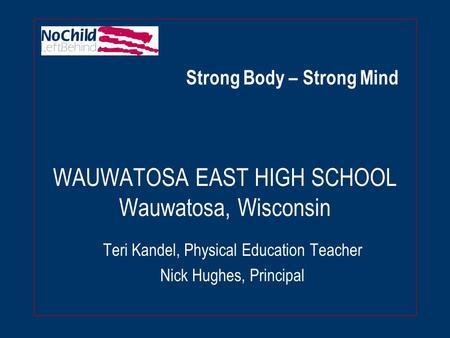 WAUWATOSA EAST HIGH SCHOOL Wauwatosa, Wisconsin Teri Kandel, Physical Education Teacher Nick Hughes, Principal Strong Body – Strong Mind.