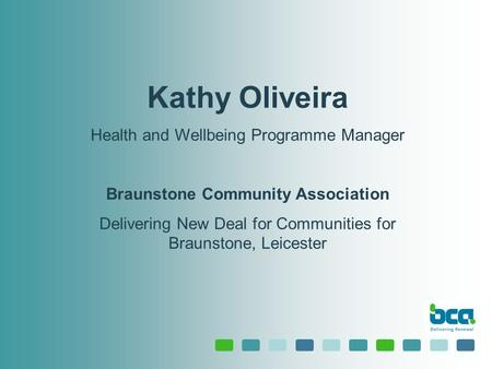 Kathy Oliveira Health and Wellbeing Programme Manager Braunstone Community Association Delivering New Deal for Communities for Braunstone, Leicester.