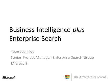 Business Intelligence plus Enterprise Search Tuan Jean Tee Senior Project Manager, Enterprise Search Group Microsoft.