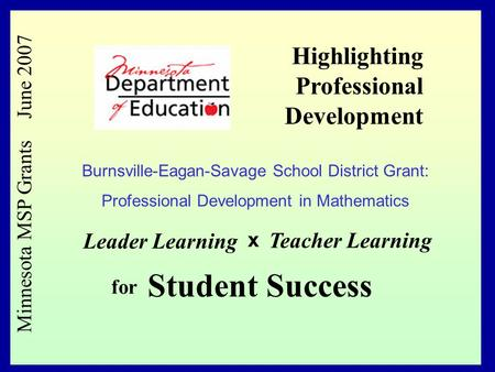 1 Minnesota MSP Grants June 2007 Leader Learning x Teacher Learning for Student Success Highlighting Professional Development Burnsville-Eagan-Savage School.