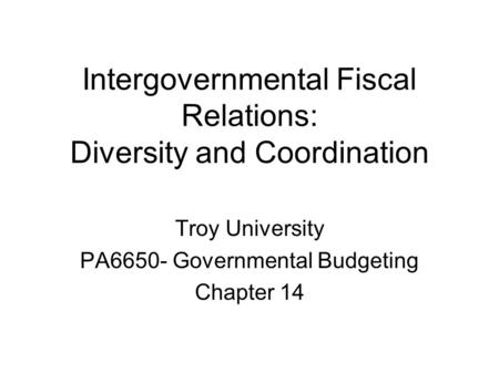Intergovernmental Fiscal Relations: Diversity and Coordination Troy University PA6650- Governmental Budgeting Chapter 14.