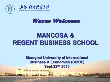 Warm Welcome MANCOSA & REGENT BUSINESS SCHOOL Shanghai University of International Business & Economics (SUIBE) Sept.22 nd 2013.
