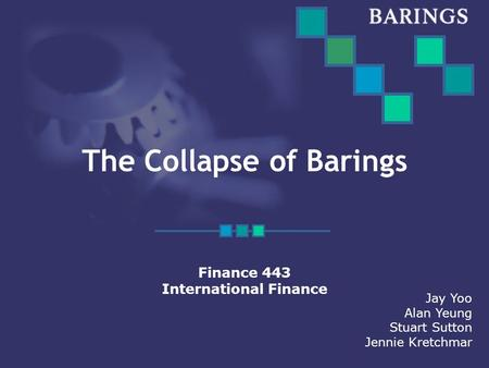 The Collapse of Barings Finance 443 International Finance Jay Yoo Alan Yeung Stuart Sutton Jennie Kretchmar.