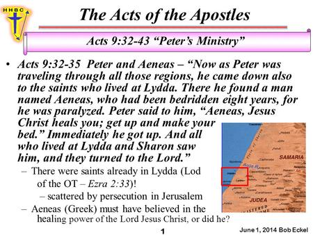 "The Acts of the Apostles June 1, 2014 Bob Eckel 1 Acts 9:32-43 ""Peter's Ministry"" Acts 9:32-35 Peter and Aeneas – ""Now as Peter was traveling through all."
