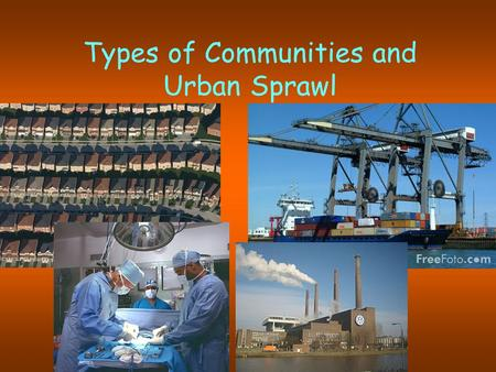 Types of Communities and Urban Sprawl. Urbanization has three main definitions you will need to know for the exam: The proportion of a country's population.
