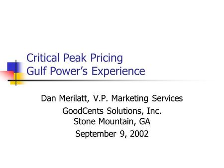 Critical Peak Pricing Gulf Power's Experience Dan Merilatt, V.P. Marketing Services GoodCents Solutions, Inc. Stone Mountain, GA September 9, 2002.