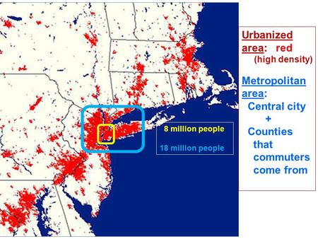 8 million people 18 million people Urbanized area: red (high density) Metropolitan area: Central city + Counties that commuters come from.