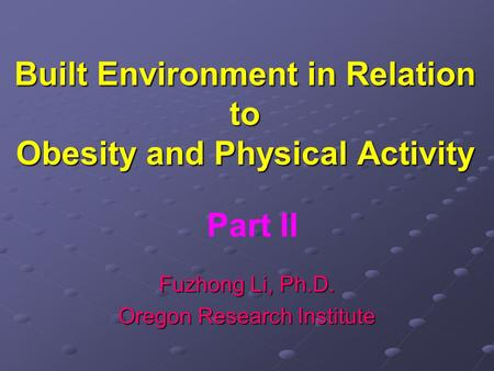 Built Environment in Relation to Obesity and Physical Activity Fuzhong Li, Ph.D. Oregon Research Institute Part II.