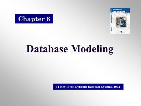 Database Modeling IT Key Ideas, Dynamic Database Systems, 2002 Chapter 8.