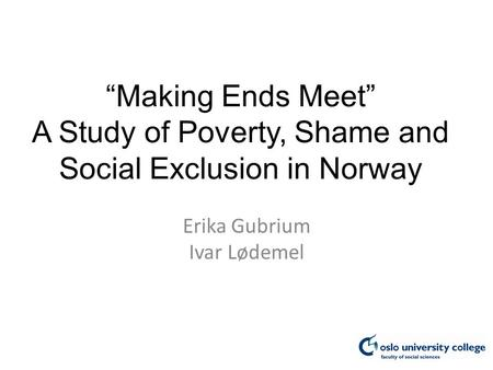 """Making Ends Meet"" A Study of Poverty, Shame and <strong>Social</strong> Exclusion in Norway Erika Gubrium Ivar Lødemel."