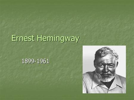 Ernest Hemingway 1899-1961. Born in Oak Park, a Chicago suburb, on July 21, 1899. His father was a doctor. Born in Oak Park, a Chicago suburb, on July.