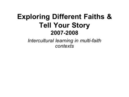Exploring Different Faiths & Tell Your Story 2007-2008 Intercultural learning in multi-faith contexts.