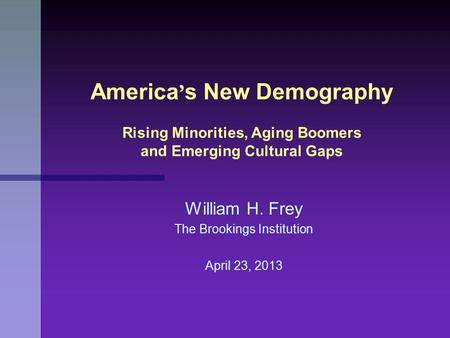 William H. Frey The Brookings Institution April 23, 2013 America ' s New Demography Rising Minorities, Aging Boomers and Emerging Cultural Gaps.