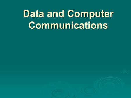 "Data and Computer Communications. Data Communications, Data Networks, and the Internet ""The fundamental problem of communication is that of reproducing."