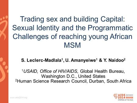 Www.aids2014.org Trading sex and building Capital: Sexual Identity and the Programmatic Challenges of reaching young African MSM S. Leclerc-Madlala 1,
