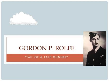 """TAIL OF A TALE GUNNER"" GORDON P. ROLFE. CHAPTER 1: ""JOINING UP"" Joined the Royal Canadian Air Force in early September 1943 to contribute to war efforts."