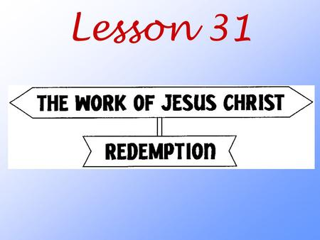 Lesson 31. What does the Bible mean when it says that Christ redeemed (ransomed) us?