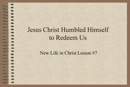 Jesus Christ Humbled Himself to Redeem Us New Life in Christ Lesson #7.