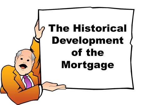 The Historical Development of the Mortgage. The original mortgage: MR ME deed of fee simple subject to condition subsequent A dead pledge.