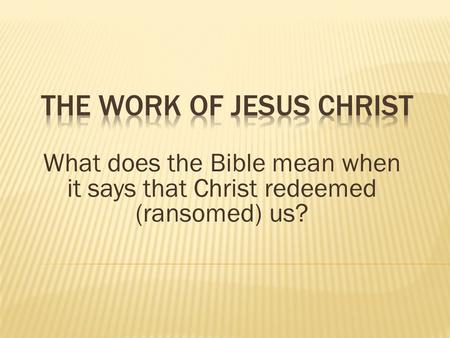 What does the Bible mean when it says that Christ redeemed (ransomed) us?