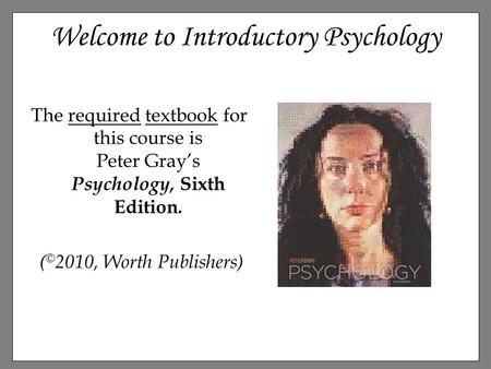 Welcome to Introductory Psychology The required textbook for this course is Peter Gray's Psychology, Sixth Edition. ( © 2010, Worth Publishers)
