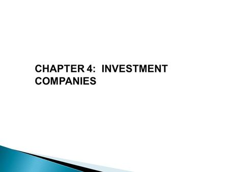 CHAPTER 4: INVESTMENT COMPANIES.  Definition: financial intermediaries that collect funds from individual investors and invest those funds in a potentially.