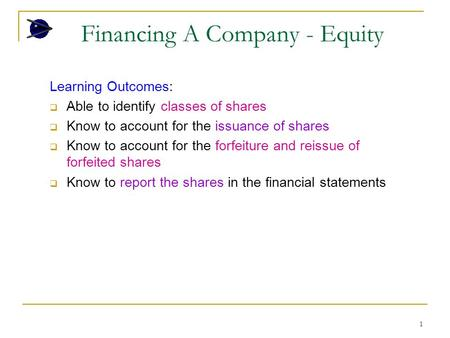 1 Financing A Company - Equity Learning Outcomes:  Able to identify classes of shares  Know to account for the issuance of shares  Know to account for.