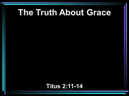 The Truth About Grace Titus 2:11-14. 11 For the grace of God that brings salvation has appeared to all men, 12 teaching us that, denying ungodliness and.