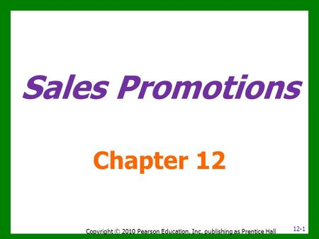 Sales Promotions Chapter 12 Copyright © 2010 Pearson Education, Inc. publishing as Prentice Hall 12-1.