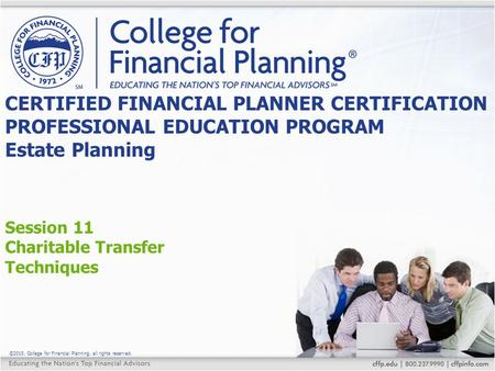 ©2015, College for Financial Planning, all rights reserved. Session 11 Charitable Transfer Techniques CERTIFIED FINANCIAL PLANNER CERTIFICATION PROFESSIONAL.