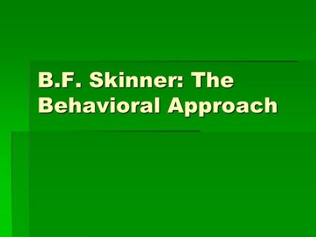 B.F. Skinner: The Behavioral Approach. Basic Premise  Behavior can be controlled by consequences- type of reinforcement following the behavior.