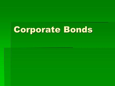 Corporate Bonds. Characteristics You are loaning $ to a corporation Interest Rate Maturity Date Face Value.