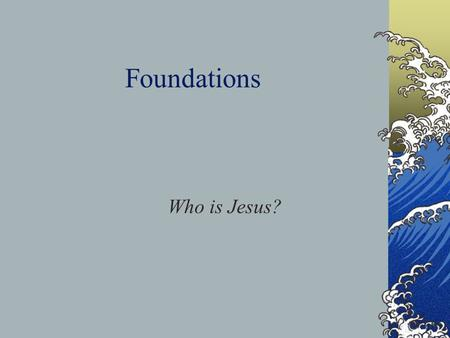 Foundations Who is Jesus?. Romans 6:23a For the wages of sin is death.