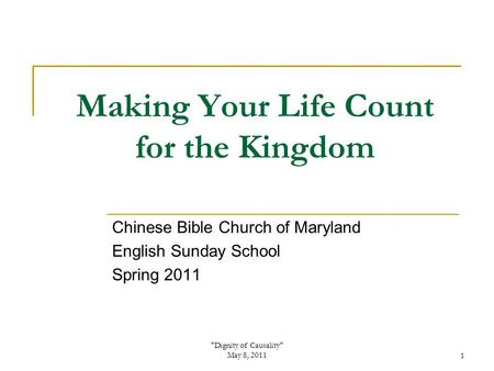 Dignity of Causality May 8, 20111 Making Your Life Count for the Kingdom Chinese Bible Church of Maryland English Sunday School Spring 2011.