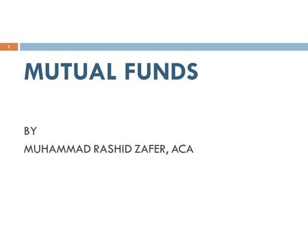MUTUAL FUNDS BY MUHAMMAD RASHID ZAFER, ACA 1. WHAT IS MUTUAL FUND  An investment vehicle that pools money from many investors and invest it according.