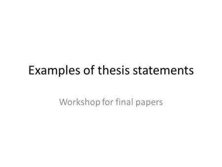 Examples of thesis statements Workshop for final papers.