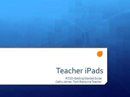 Teacher iPads RCSD-Getting Started Guide Cathy James- Tech Resource Teacher.