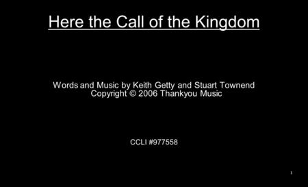 Here the Call of the Kingdom Words and Music by Keith Getty and Stuart Townend Copyright © 2006 Thankyou Music CCLI #977558 1.
