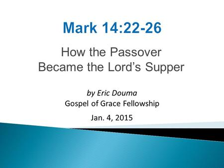 How the Passover Became the Lord's Supper by Eric Douma Gospel of Grace Fellowship Jan. 4, 2015.