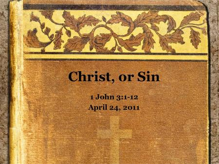 Christ, or Sin 1 John 3:1-12 April 24, 2011. As We Read... Remember that we have one side of what was probably a dialog –Even though this does not appear.