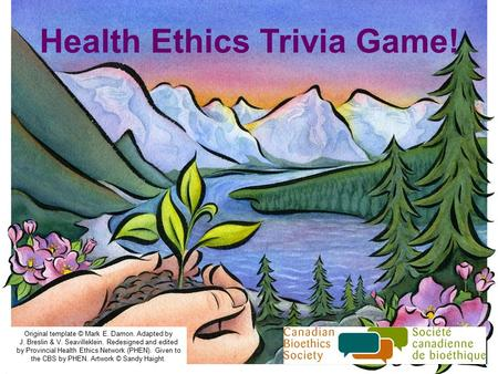 Health Ethics Trivia Game! Original template © Mark E. Damon. Adapted by J. Breslin & V. Seavilleklein. Redesigned and edited by Provincial Health Ethics.