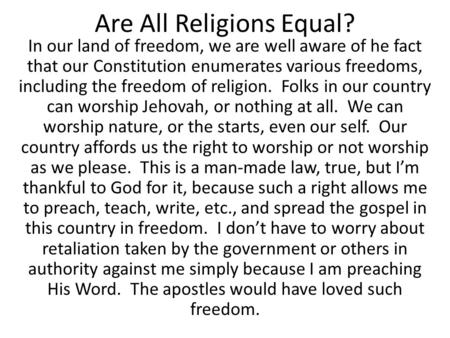 Are All Religions Equal? In our land of freedom, we are well aware of he fact that our Constitution enumerates various freedoms, including the freedom.