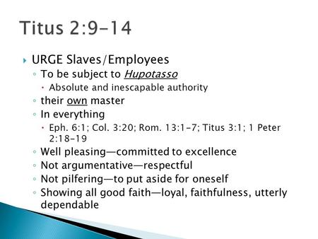  URGE Slaves/Employees ◦ To be subject to Hupotasso  Absolute and inescapable authority ◦ their own master ◦ In everything  Eph. 6:1; Col. 3:20; Rom.